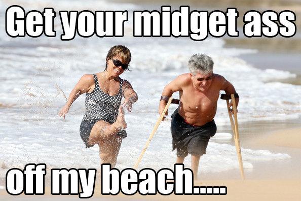 GET YOUR MIDGET ASS OFF MY BEACH. GET YOUR MIDGET ASS OFF MY BEACH.