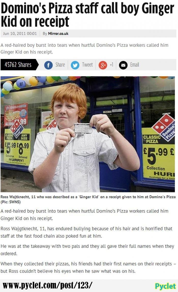Ginger Kid. www.mirror.co.uk/news/uk-news/dominos-pizza-staff-call-boy-133854. Domino' s Pizza staff tall boy Ginger Kid on [HEIDI Jun IO, 2011 00: 01 By . tgk