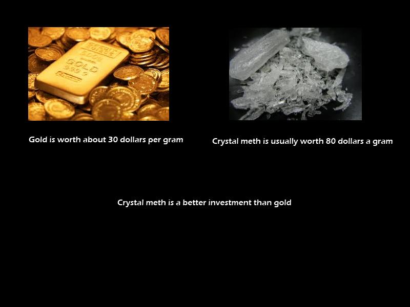 Gold versus Meth. Heisenberg. Gald is worth about 30 dallars per gram Crystal meth is usually worth 80 dollars a gram Crystal meth is a better investment than g