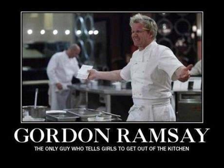 Gordon Ramsay. not oc. GORDON RAD/[ SAY THE GUY WHO TELLS GIRLS TO GET BUT (OF THE KITCHEN
