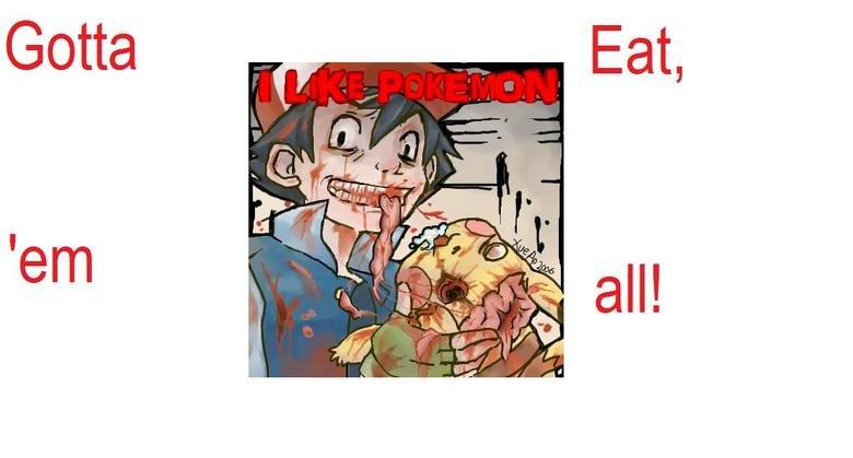 Gotta Eat 'Em All!. .