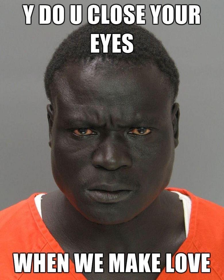 guy in jail. i dont want him in my cell if i go to jail in the future. Y II MINE EYES WHEN WE MAKE [WE