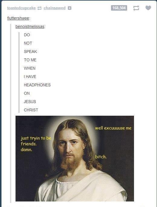 headphones. lol Jesus. twee: NOT SPEAK TO ME I HAVE HEADPHONES JESUS CH HIST