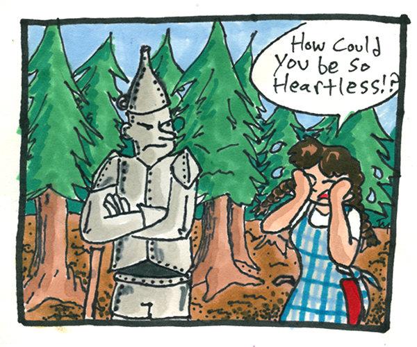 Heartless. .. I dunno, lol. Heartless wizard of oz funny tin man