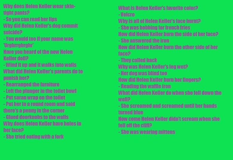 Helen Keller jokes. Laugh and you go to hell. xD.. see u in hell! helen keller jokes
