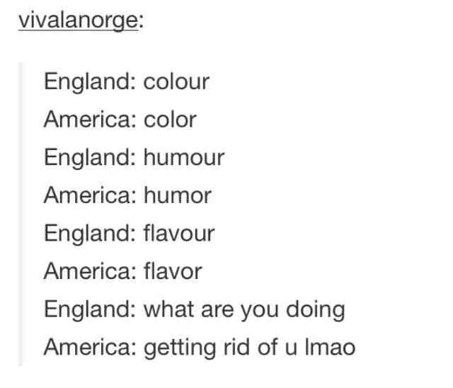 History. via/ ifunny.ws. England: colour America: color England: humour America: humor England: flavour America: flavor England: what are you doing America: get funny