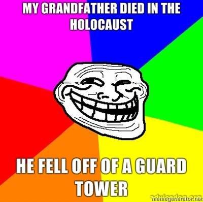 Holocaust. Holocaust. MY ( M Tilt. Weird, my grandfather died when a guard fell off a tower, landing on him at Auswitz holocaust