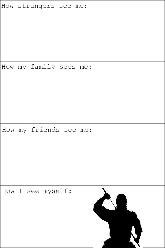 How I am seen. . How strangers see me: How my family sees me: How my friends see me: How I see myself:. I'm a social ninja!