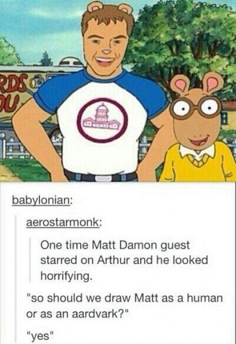 """Humaark. Lick my ass. babylonian: One time Matt Damon guest starred can Arthur and he leaked horrifying. so should we draw Matt as a human er as an aardvark' i"""""""