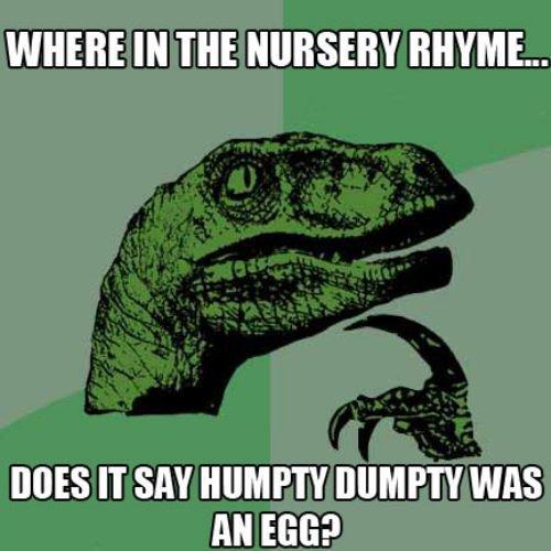 Humpty Dumpty. PLEASE THUMB!<br /> funnyjunk.com/funny_pictures/1344306/At+Dawn/<br /> funnyjunk.com/funny_pictures/1344313/God+Meme/<br /> fu