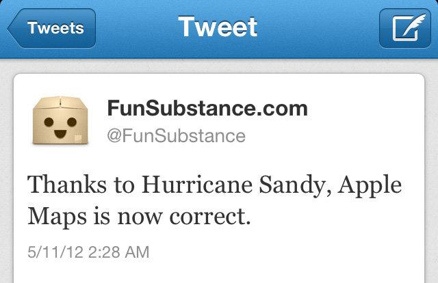 Hurricane Sandy & Apple Maps. . Tweet Funsubstance Thanks to Hurricane Sandy, Apple Maps is now correct.. dude, what if apple maps can tell the future... funny True humor meme joke lol twitter tweet sandy Apple maps hurricane