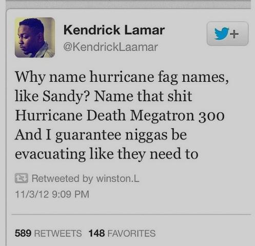 Hurricanes. . Kendrick Lamar Why name hurricane fag names, like Sandy? Name that Hurricane Death omegatron 300 And I guarantee be evacuating like they need to R