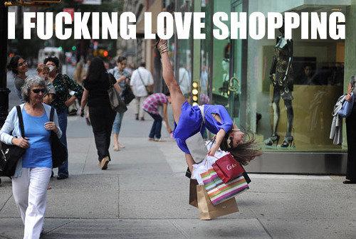 I fucking love shopping. .