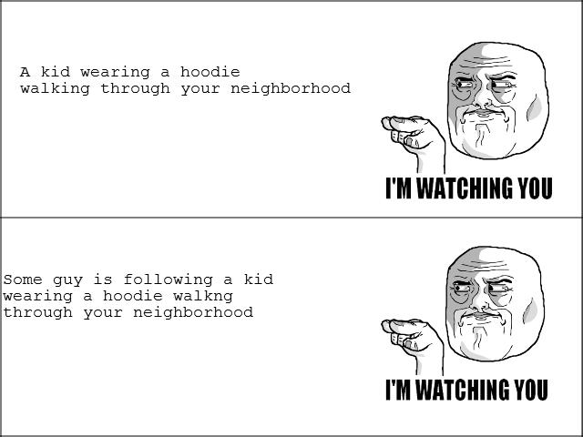 I'm watching you watching him.... . A kid wearing a hoodie walking through your neighborhood some guy is following a kid wearing a hoodie walkng through your ne
