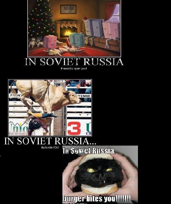 In soviet russia. First: In Soviet Russia<br /> Presents open you<br /> Second: In Soviet Russia,<br /> Bull rides you!<br /> You can re russia Soviet Russia in soviet russia