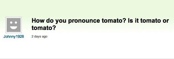 It's Tomato, Not Tomato. . Haw do you pronoun's tomato? Is It tomato or tomato? 2 thy: ago. Yes