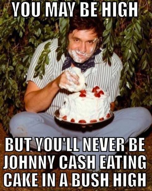 Johnny Cash loves cake. I i were marijuana, i would be alot of it.. NEVER BE JOHNNY IRISH EDITING NINE Bl II BUSH HIGH. I wouldn't need drugs to do that I just need cake
