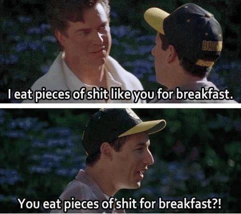 "Just Adam Sandler. . You eat pieces _"" for breakfast?!"