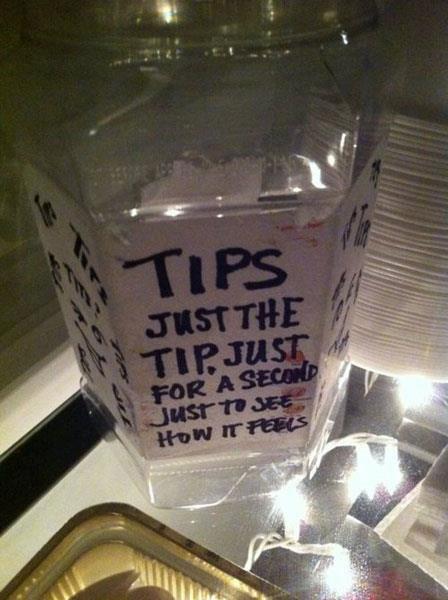 "Just the tips. .. ""Just the tip?"" ""Just the tip?"" ""JUST THE TIP!"" ""Can you get the check? Just the tip?"""