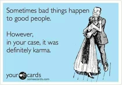 "karma is a bitch. Sooooo, karma? anyone?. Sometimes bad things happen 'iii, t to good people, However, in your"" case, it was definitely karma. karma wants cook"