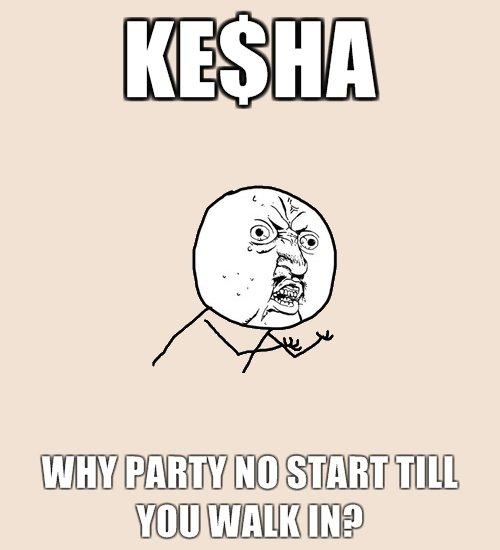 Kesha. .. Cauz every good party needs a slut..