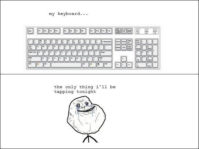Keyboard. Statistically, 9/10 people enjoy gang rape. . my keyboard... Taa I ll ihh' I, Ulla the only thing i' ll be tapping tonight