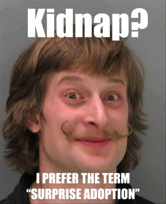 "Kidnap?. I prefer the term ""surprise adoption"". I I' THE TERM"