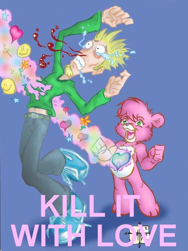 kill it with love. .