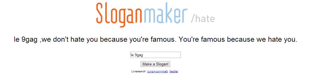 le 9gog face. 3/? OC. Sloganmaker we dam hate you because you' re famous. Youre famous because we hate you. Make a Slogan! Liam: i u lied let. Like PETA (among other people/organizations)