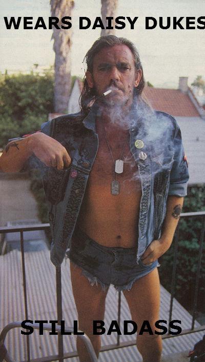 Lemmy is God. Who likes short shorts?.