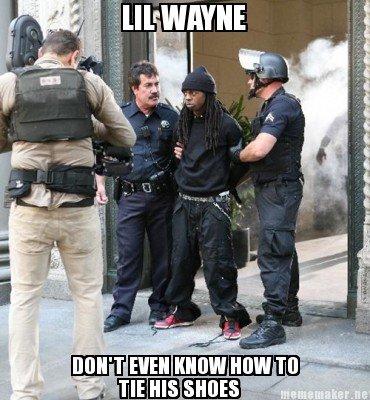 Lil Wayne. Diz do dum... When you get arrested Police take your laces. lil wayne is a Garbage rapper