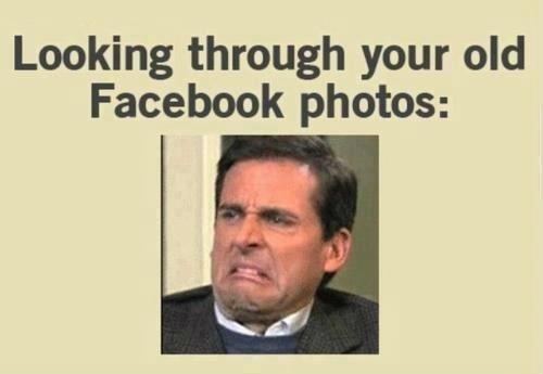 Looking Through your old Facebook Photos. .. same face as when looking through your content