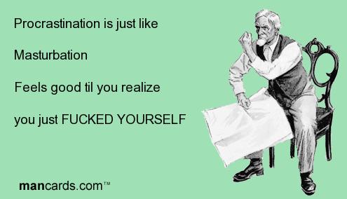 Masturbation. . Procrastination isjust like Masturbation Foals good til you realize you just YOURSELF
