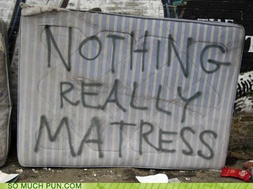 Matress. .. Toooo meeeeeeee!!! puns matress