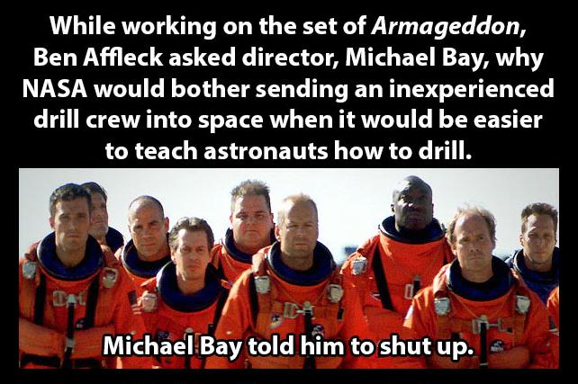 Michael Bay 1 Ben Affleck 0. . While working on the set of Armageddon, Ben Affleck asked director, Michael Bay, why NASA would bother sending an inexperienced d MICHAEL BAY megan fox meganfox transformers bruce willis BruceWillis Space NASA ben affleck batman