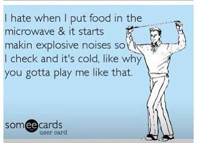 Microwave=War simulator. boom boom. I hate when I put food in the - makin explosive noises soi: C, ; x I check and it' s cold, like why ' .,eji''' you gotta pla