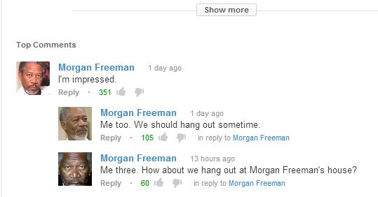 Morgan Freeman Party. . Show more Top Com me me Morgan Freeman Aday ago I' m impressed. Re ply . 351 Morgan Freeman Aday ago Me too- We should hang out sometime