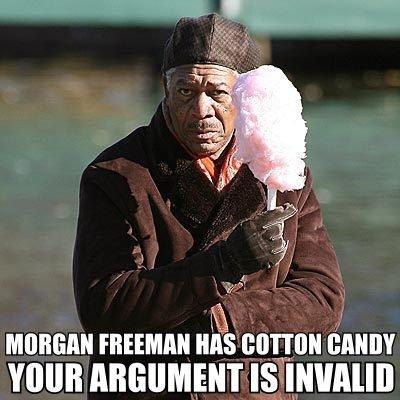 Morgan Freeman Has Cotton Candy. Your argument is invalid. Mt t? tram mun ARGUMENT Is' Ununun. Look at your God Morgan freeman Morgan Freeman Cotton candy Cotton Candy argument Invalid