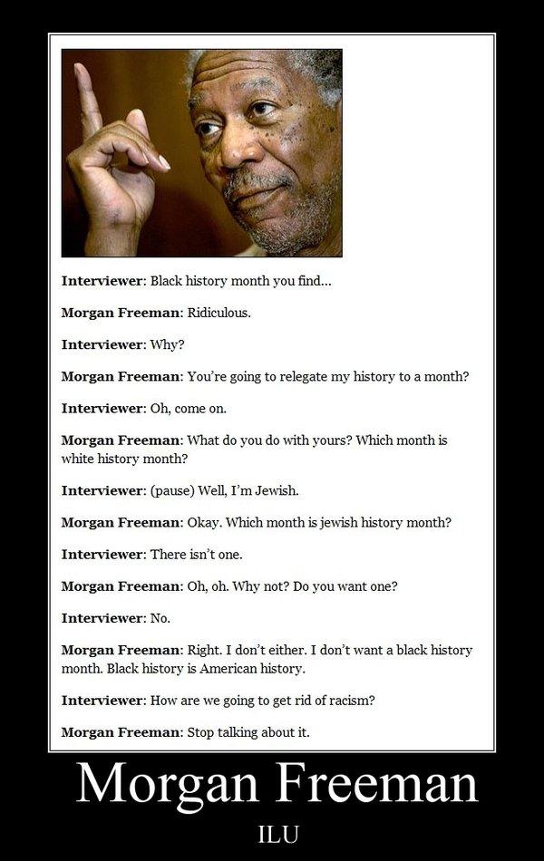 Morgan Freeman. . Interviewer: Black history month you find... Morgan Freeman: Ridiculous. Interviewer: Why? Morgan Freeman: You' re going to relegate my histor