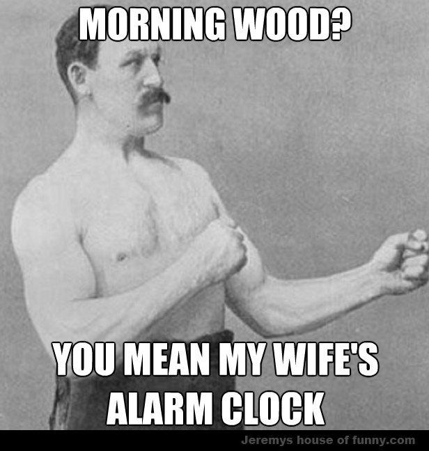 Morning wood?. . MIU' amen. Alarm Cock HUEHUEHEHEEHEHAHAHA i am such a comedical genius