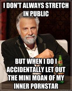 Most Interesting Man. . I Mitt MT way I no I f, Ln my. I've been told I sound like a dying animal when I stretch.