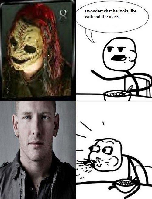 Mother Fuckin Corey Taylor. Corey Taylor from Slipknot.. Small body, large head. Go youtube him.