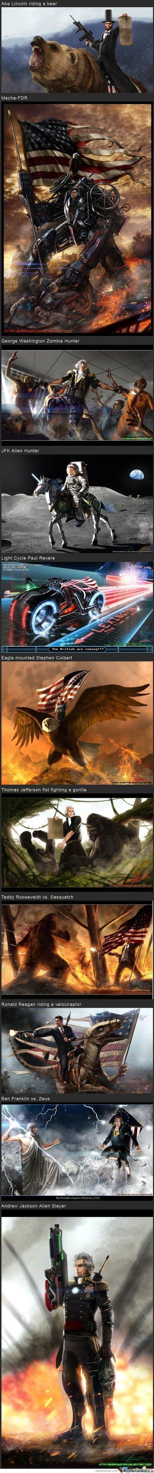 'Murica. FTW. Abe Licoln nando a new Mrk' JFK Allen Hunter Eagle mounted Stephen comm Teddy Roosevelt vs Sasquatch. Chewbaca riding a squirrel fighting nazis...