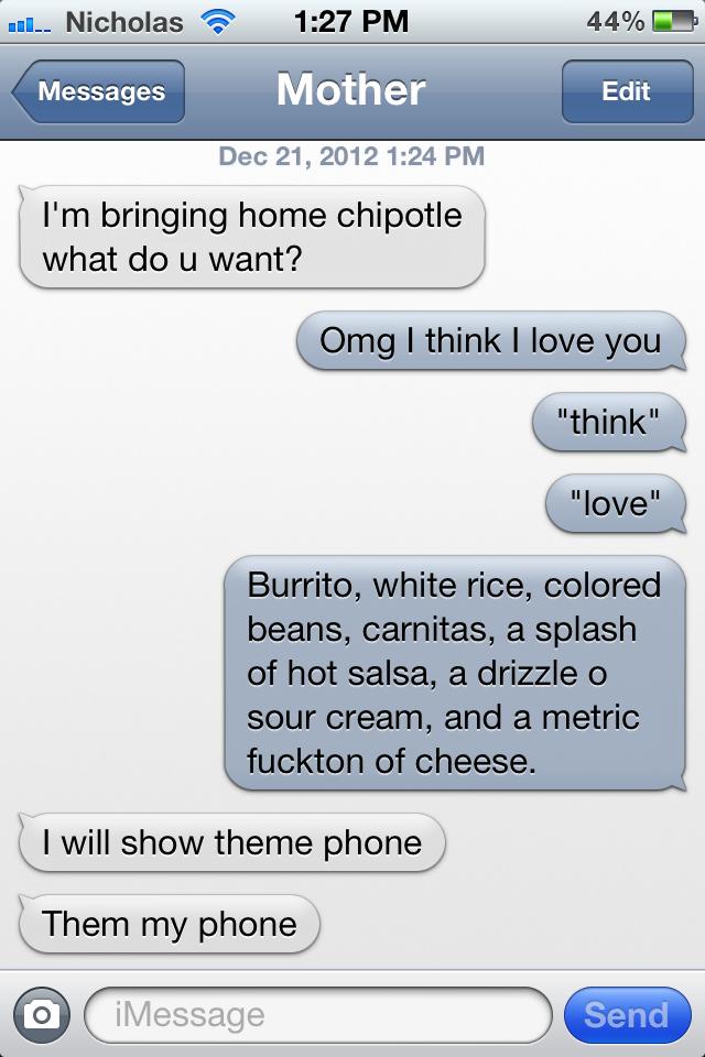 my perfect chipotle burrito. my perfect chipotle. u, Nicholas fri' 1: 27 PM 44%;? Messages Mother Dec 21, 2012124 PM bringing home chidori/ what do u want? will chipotle bitch