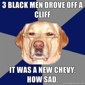 My First Racist Dog. O.C. Please enjoy, and thumb generously! Ima back in da groove.. 3 Belif MEN INT A RUFF IT was A new cam. now sun. m. WHY U NO SAVE CHEVY!