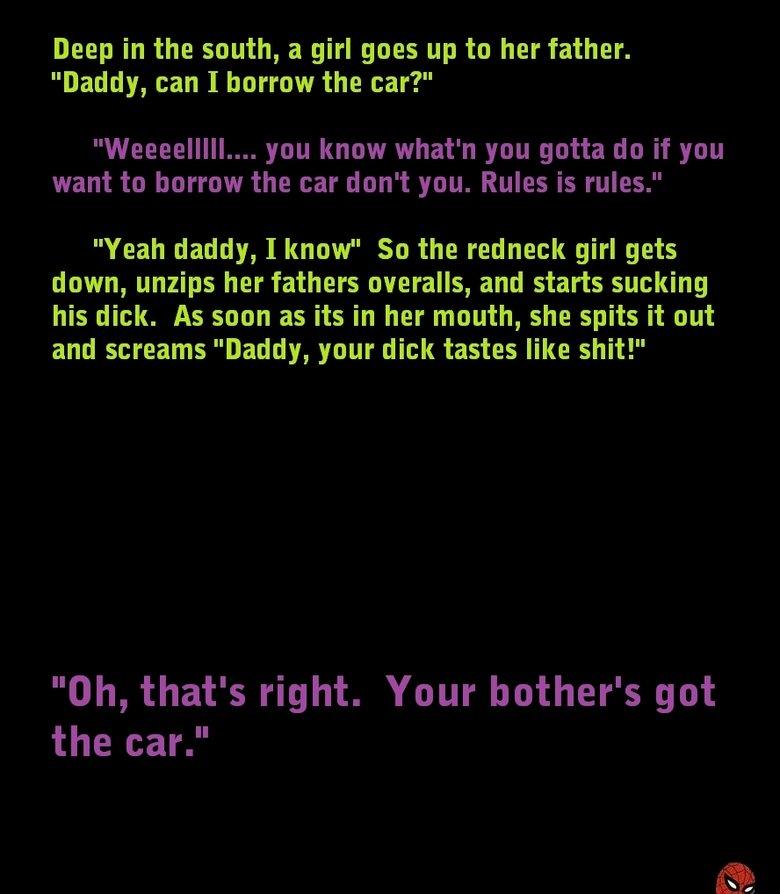 Nasty ass joke. My dear trolldad told me this joke back when I was in elementary school. It's his favorite joke.. Deep in the south, a girl goes up to her fathe