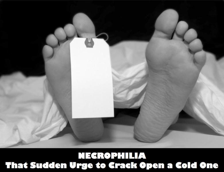Necrophilia. That Sudden Urge to Crack Open a Cold One. That Sudden Urge to Crack Open an and one