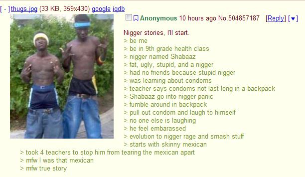 niggers tongue my anus. . imam (33 KB, 359x430) 10 hours age No. [r] stories, I' ll start. 2 be me 2 hem tth grade health class 2 named Shaina: 2 fat, ugly, stu