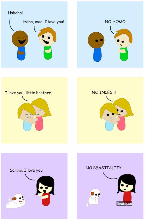 No homo. no incest. Hahaha! l, Hahn, man, T love yen! NO Ham! Ill I love you,): brother. NO INENET! Sammi, r love you! NO ,. ok a little beastiality