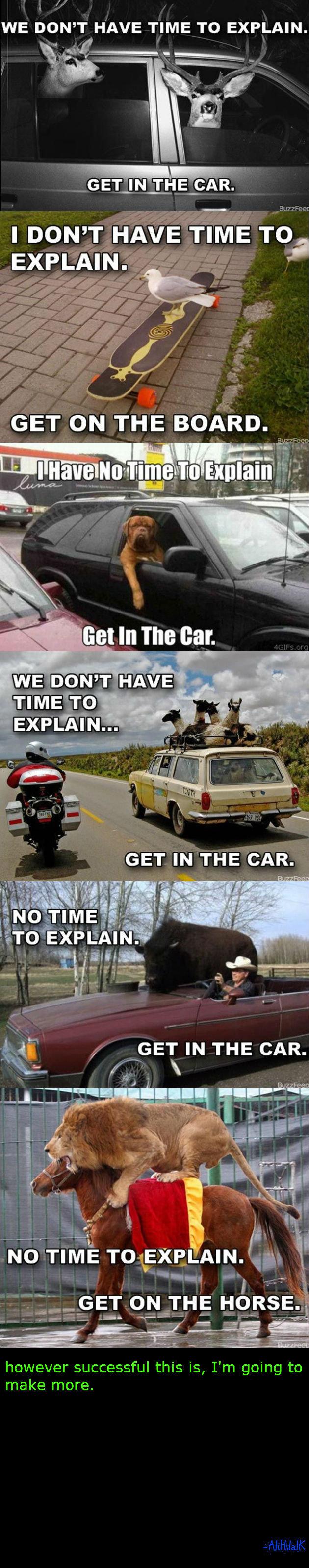 No Time To Explain. Part 3: www.funnyjunk.com/funny_pictures/2592627/No+Time+To+Explain+THREE/ Part 2: www.funnyjunk.com/funny_pictures/2590088/No+Time+To+Expla